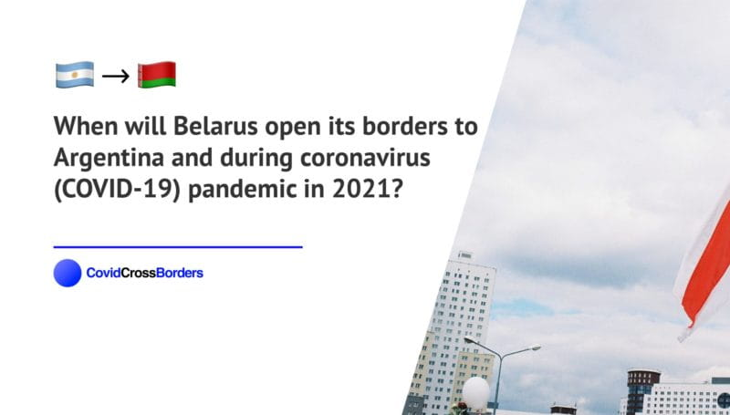 When will Belarus open its borders to Argentina and  during coronavirus (COVID-19) pandemic in 2021?