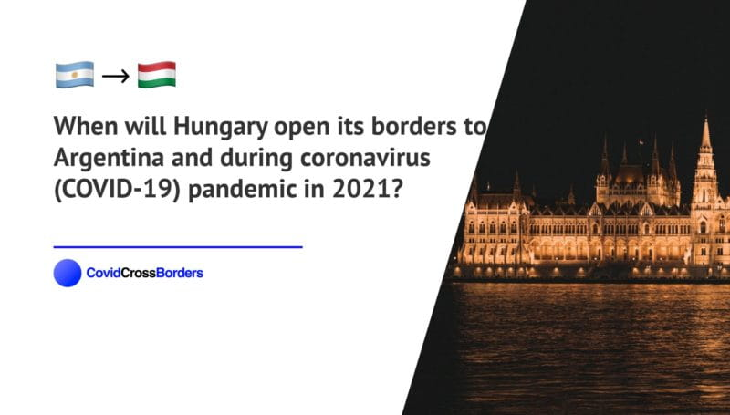 When will Hungary open its borders to Argentina and  during coronavirus (COVID-19) pandemic in 2021?