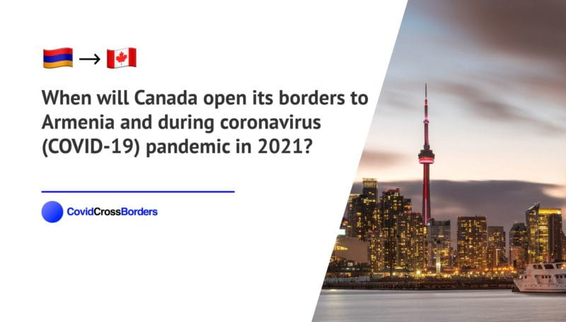 When will Canada open its borders to Armenia and  during coronavirus (COVID-19) pandemic in 2021?