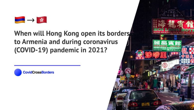 When will Hong Kong open its borders to Armenia and  during coronavirus (COVID-19) pandemic in 2021?