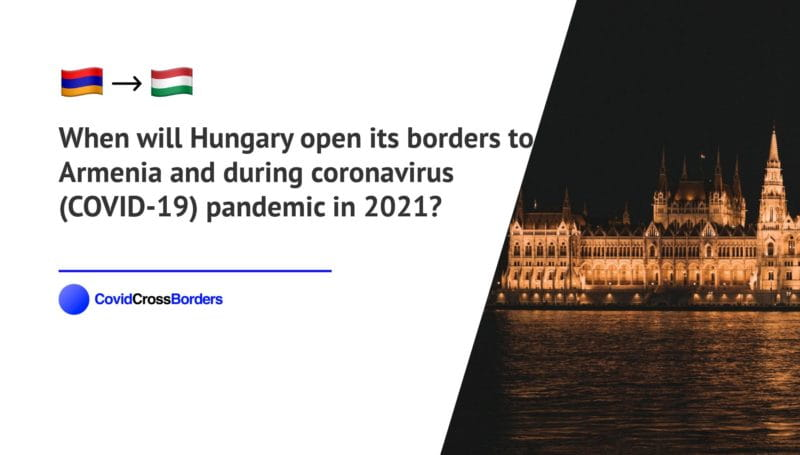 When will Hungary open its borders to Armenia and  during coronavirus (COVID-19) pandemic in 2021?