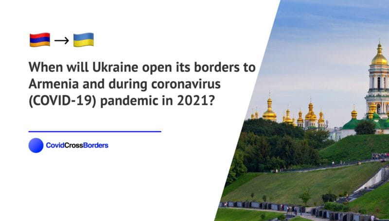 When will Ukraine open its borders to Armenia and  during coronavirus (COVID-19) pandemic in 2021?