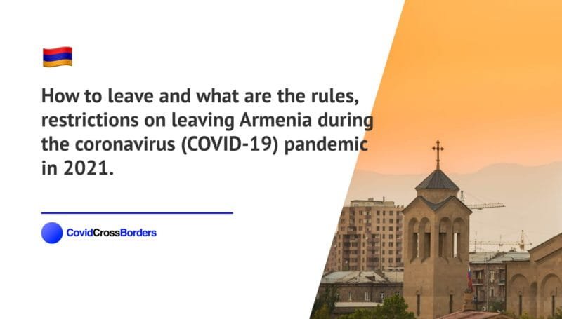How to leave and what are the rules, restrictions on leaving Armenia during the coronavirus (COVID-19) pandemic in 2021.