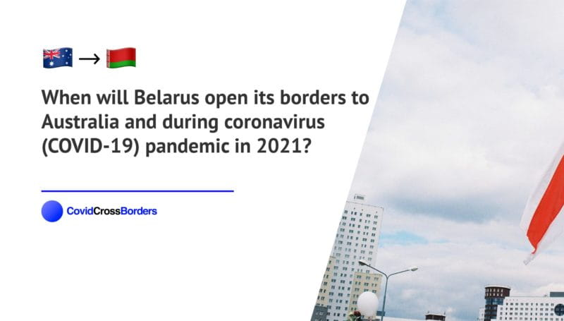 When will Belarus open its borders to Australia and  during coronavirus (COVID-19) pandemic in 2021?