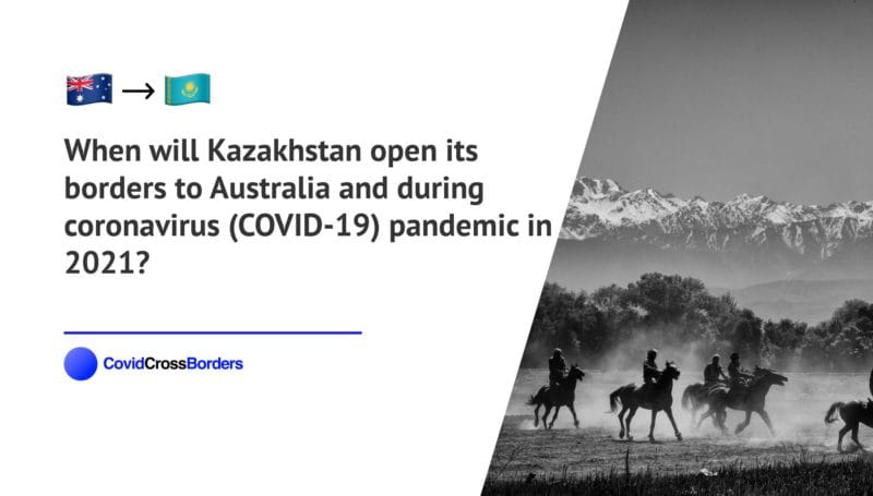 When will Kazakhstan open its borders to Australia and  during coronavirus (COVID-19) pandemic in 2021?