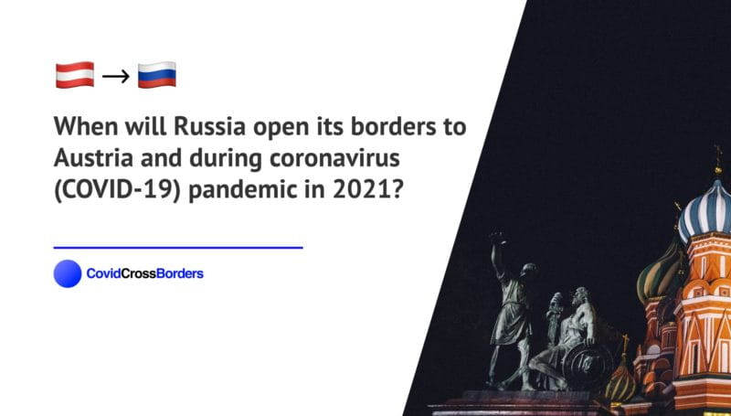 When will Russia open its borders to Austria and  during coronavirus (COVID-19) pandemic in 2021?