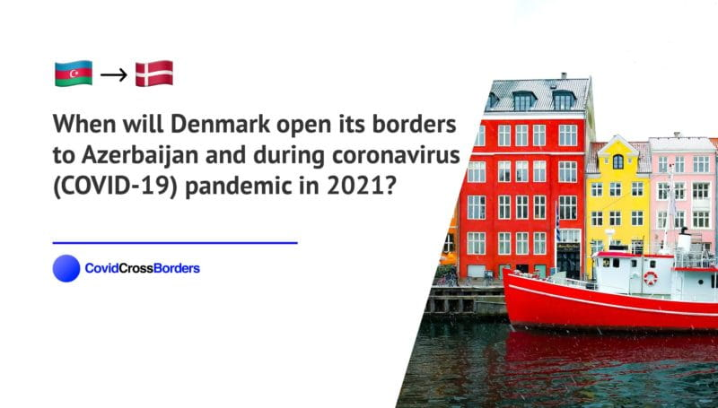When will Denmark open its borders to Azerbaijan and  during coronavirus (COVID-19) pandemic in 2021?