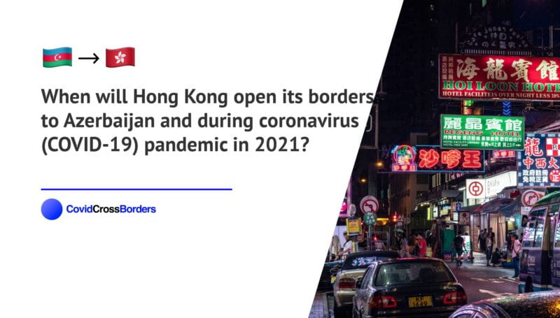 When will Hong Kong open its borders to Azerbaijan and  during coronavirus (COVID-19) pandemic in 2021?