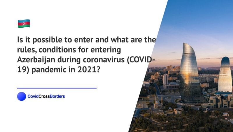 Is it possible to enter and what are the rules, conditions for entering Azerbaijan during coronavirus (COVID-19) pandemic in 2021?
