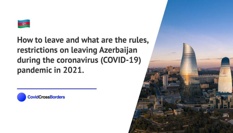 How to leave and what are the rules, restrictions on leaving Azerbaijan during the coronavirus (COVID-19) pandemic in 2021.