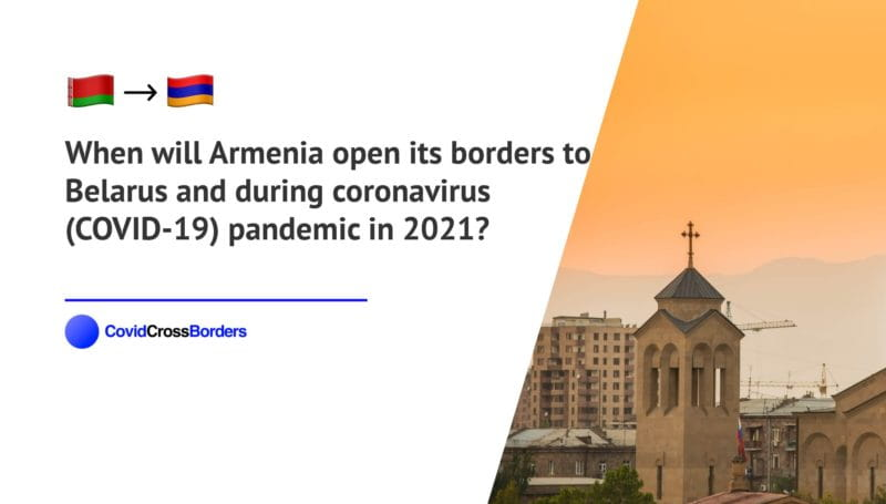 When will Armenia open its borders to Belarus and  during coronavirus (COVID-19) pandemic in 2021?