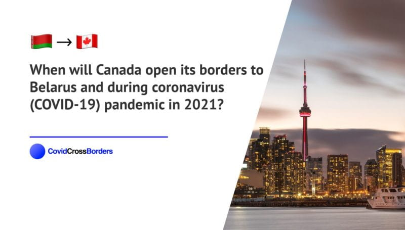 When will Canada open its borders to Belarus and  during coronavirus (COVID-19) pandemic in 2021?