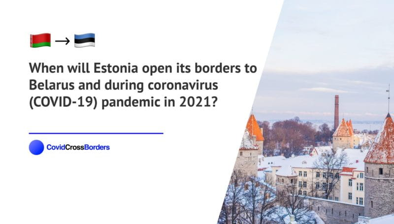 When will Estonia open its borders to Belarus and  during coronavirus (COVID-19) pandemic in 2021?