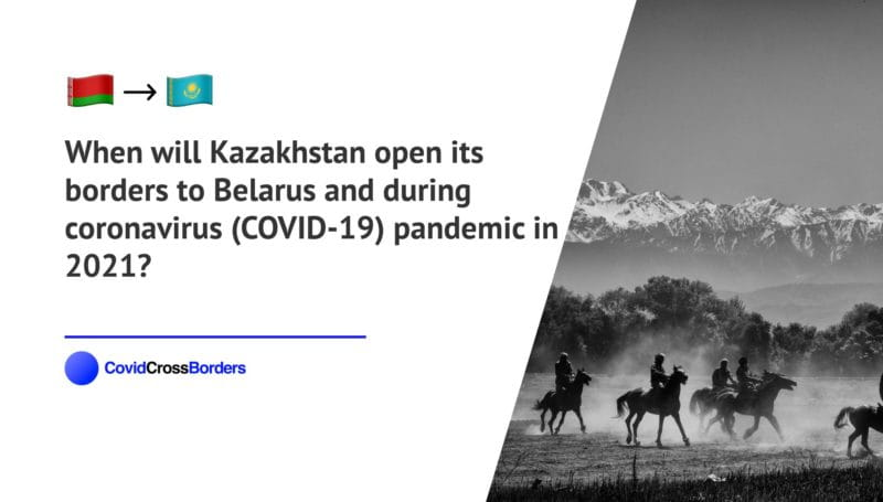 When will Kazakhstan open its borders to Belarus and  during coronavirus (COVID-19) pandemic in 2021?