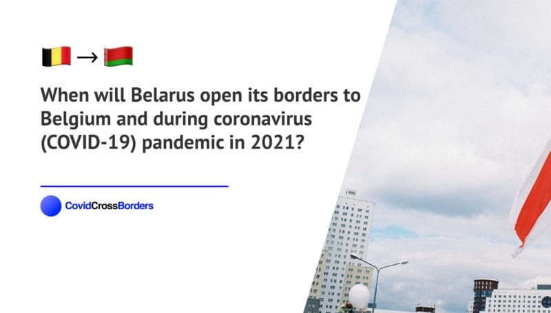 When will Belarus open its borders to Belgium and  during coronavirus (COVID-19) pandemic in 2021?