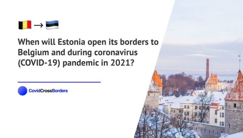When will Estonia open its borders to Belgium and  during coronavirus (COVID-19) pandemic in 2021?