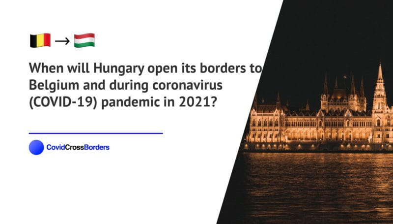 When will Hungary open its borders to Belgium and  during coronavirus (COVID-19) pandemic in 2021?