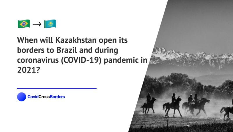 When will Kazakhstan open its borders to Brazil and  during coronavirus (COVID-19) pandemic in 2021?