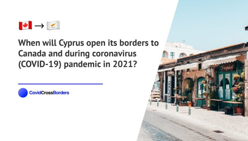 When will Cyprus open its borders to Canada and  during coronavirus (COVID-19) pandemic in 2021?