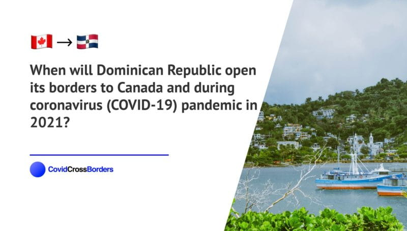 When will Dominican Republic open its borders to Canada and  during coronavirus (COVID-19) pandemic in 2021?
