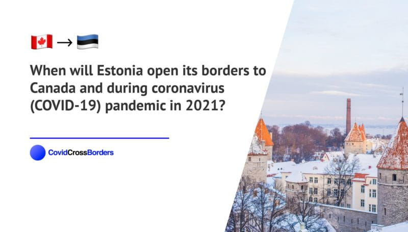 When will Estonia open its borders to Canada and  during coronavirus (COVID-19) pandemic in 2021?