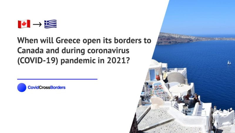 When will Greece open its borders to Canada and  during coronavirus (COVID-19) pandemic in 2021?