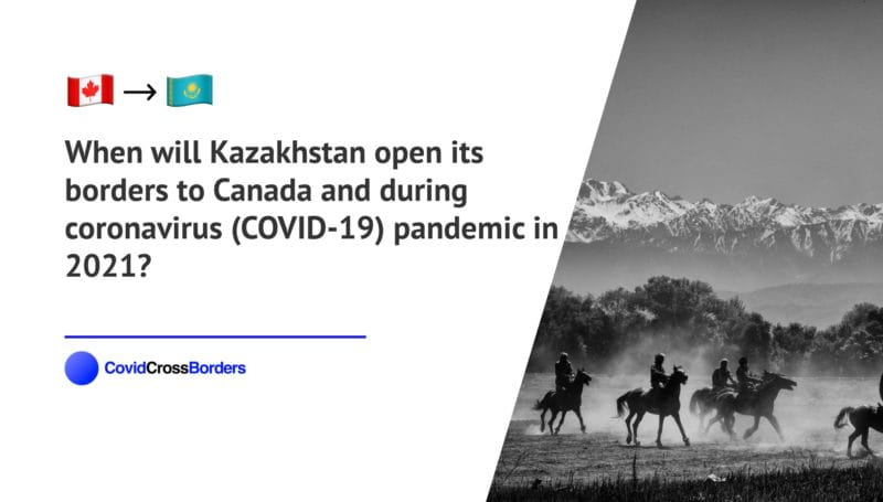 When will Kazakhstan open its borders to Canada and  during coronavirus (COVID-19) pandemic in 2021?
