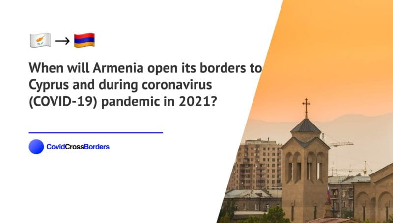 When will Armenia open its borders to Cyprus and  during coronavirus (COVID-19) pandemic in 2021?