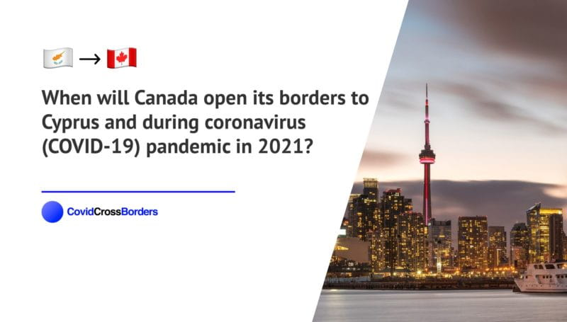 When will Canada open its borders to Cyprus and  during coronavirus (COVID-19) pandemic in 2021?