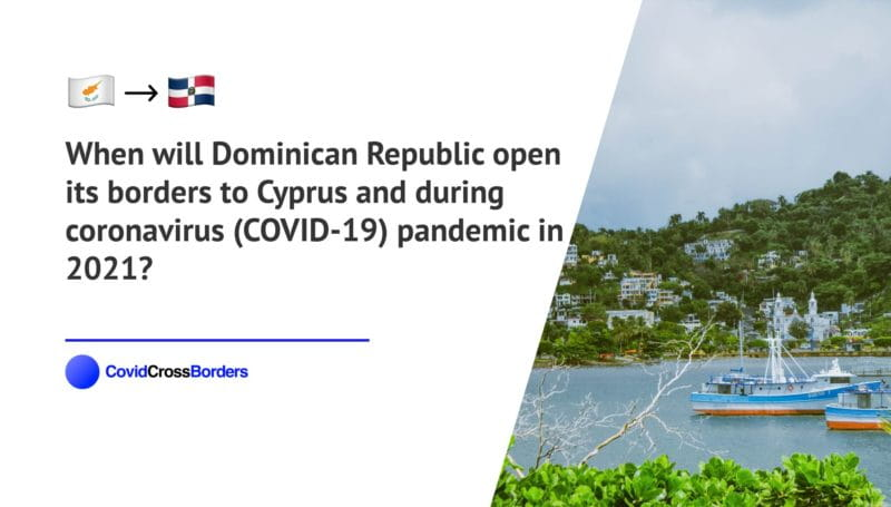 When will Dominican Republic open its borders to Cyprus and  during coronavirus (COVID-19) pandemic in 2021?
