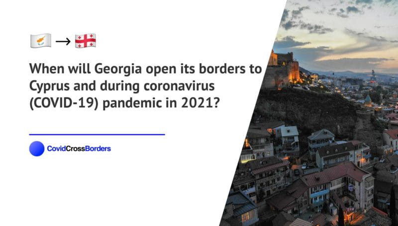 When will Georgia open its borders to Cyprus and  during coronavirus (COVID-19) pandemic in 2021?