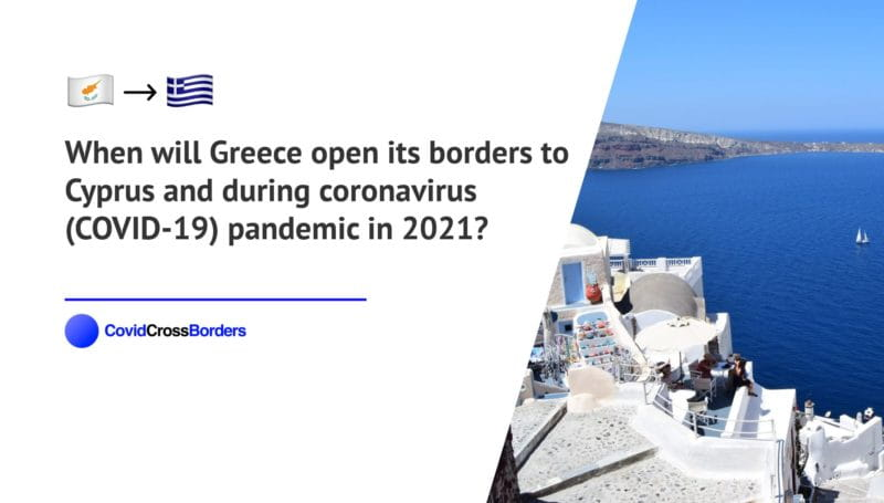 When will Greece open its borders to Cyprus and  during coronavirus (COVID-19) pandemic in 2021?