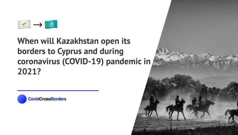 When will Kazakhstan open its borders to Cyprus and  during coronavirus (COVID-19) pandemic in 2021?