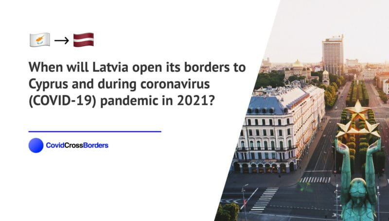 When will Latvia open its borders to Cyprus and  during coronavirus (COVID-19) pandemic in 2021?
