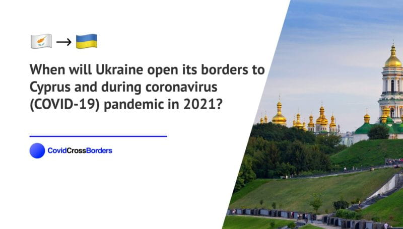 When will Ukraine open its borders to Cyprus and  during coronavirus (COVID-19) pandemic in 2021?
