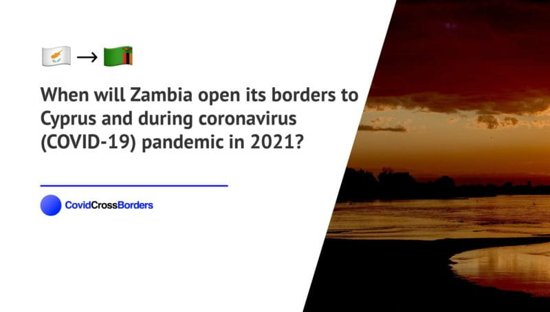 When will Zambia open its borders to Cyprus and  during coronavirus (COVID-19) pandemic in 2021?