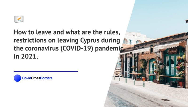 How to leave and what are the rules, restrictions on leaving Cyprus during the coronavirus (COVID-19) pandemic in 2021.