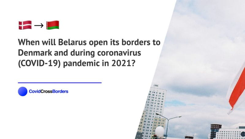 When will Belarus open its borders to Denmark and  during coronavirus (COVID-19) pandemic in 2021?