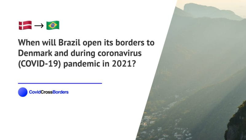 When will Brazil open its borders to Denmark and  during coronavirus (COVID-19) pandemic in 2021?