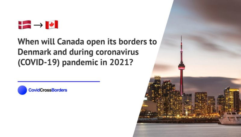 When will Canada open its borders to Denmark and  during coronavirus (COVID-19) pandemic in 2021?