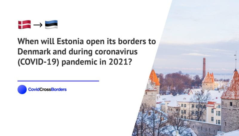 When will Estonia open its borders to Denmark and  during coronavirus (COVID-19) pandemic in 2021?