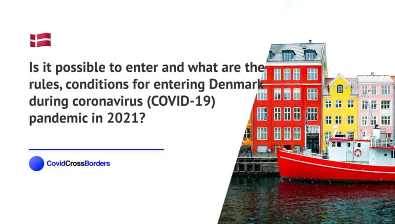 Is it possible to enter and what are the rules, conditions for entering Denmark during coronavirus (COVID-19) pandemic in 2021?