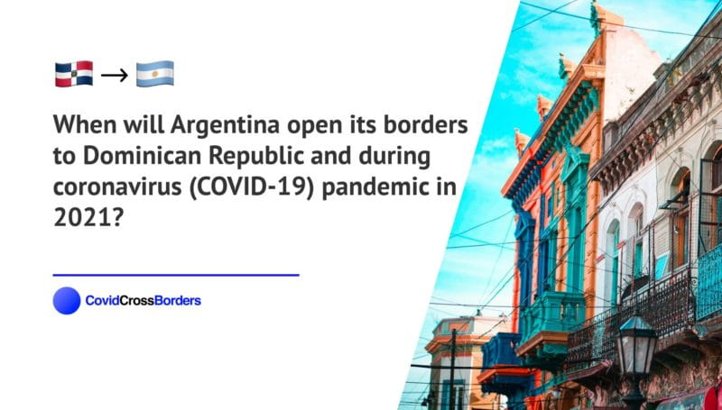 When will Argentina open its borders to Dominican Republic and  during coronavirus (COVID-19) pandemic in 2021?