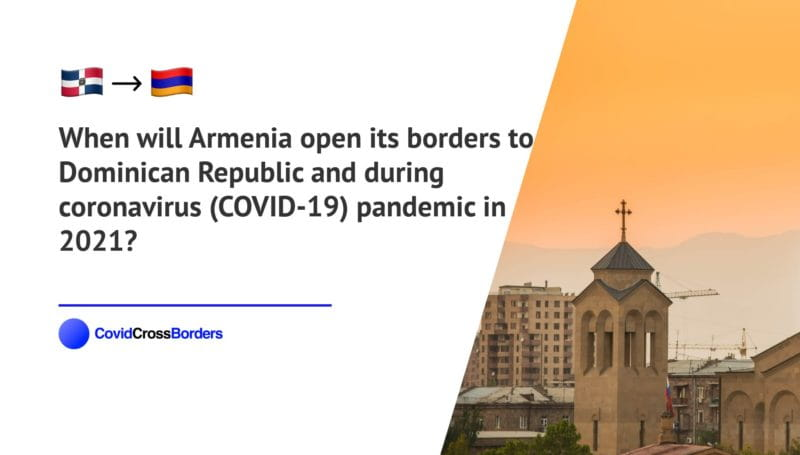 When will Armenia open its borders to Dominican Republic and  during coronavirus (COVID-19) pandemic in 2021?