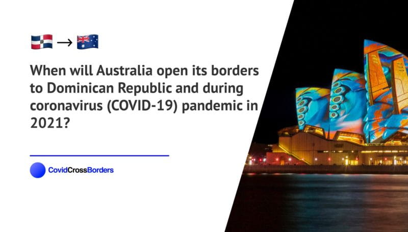 When will Australia open its borders to Dominican Republic and  during coronavirus (COVID-19) pandemic in 2021?