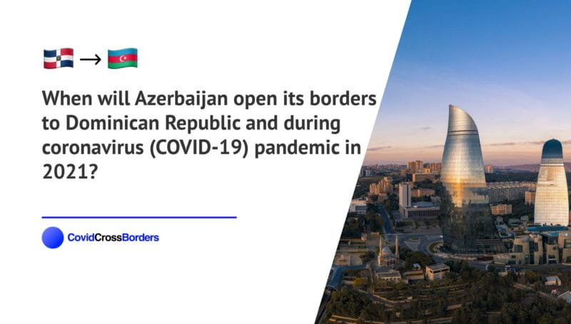 When will Azerbaijan open its borders to Dominican Republic and  during coronavirus (COVID-19) pandemic in 2021?