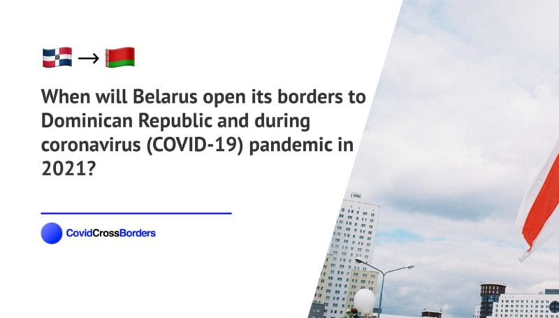 When will Belarus open its borders to Dominican Republic and  during coronavirus (COVID-19) pandemic in 2021?