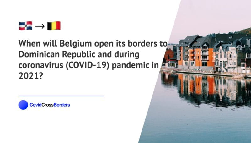 When will Belgium open its borders to Dominican Republic and  during coronavirus (COVID-19) pandemic in 2021?