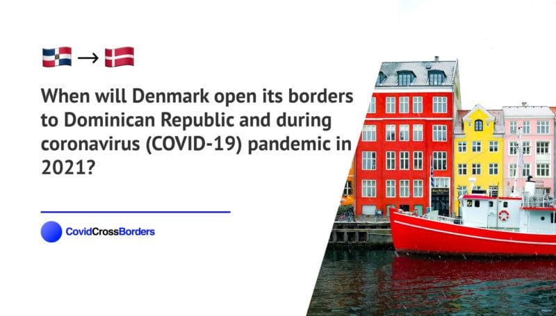 When will Denmark open its borders to Dominican Republic and  during coronavirus (COVID-19) pandemic in 2021?