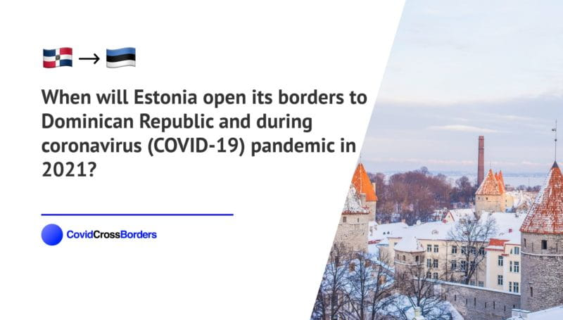 When will Estonia open its borders to Dominican Republic and  during coronavirus (COVID-19) pandemic in 2021?